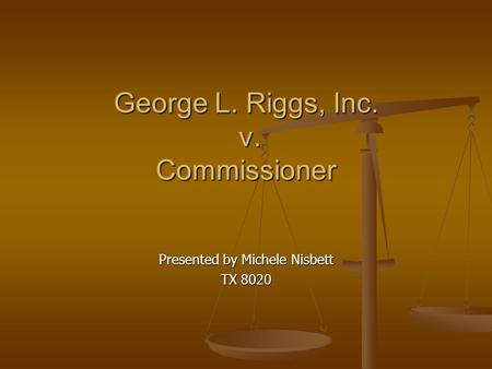 George L. Riggs, Inc. v. Commissioner Presented by Michele Nisbett TX 8020.