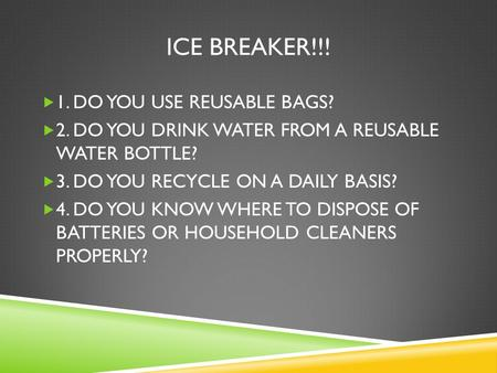 ICE BREAKER!!!  1. DO YOU USE REUSABLE BAGS?  2. DO YOU DRINK WATER FROM A REUSABLE WATER BOTTLE?  3. DO YOU RECYCLE ON A DAILY BASIS?  4. DO YOU KNOW.