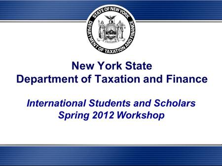 New York State Department of Taxation and Finance International Students and Scholars Spring 2012 Workshop.