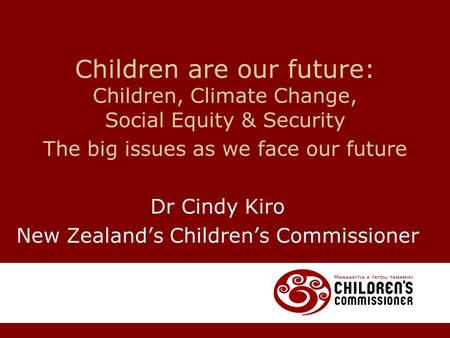 Children are our future: Children, Climate Change, Social Equity & Security The big issues as we face our future Dr Cindy Kiro New Zealand's Children's.