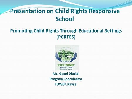 Presentation on Child Rights Responsive School Promoting Child Rights Through Educational Settings (PCRTES) Presented By: Ms. Gyani Dhakal Program Coordiantor.