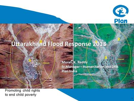 Promoting child rights to end child poverty Uttarakhand Flood Response 2013 1 Murali. K. Reddy Sr.Manager – Humanitarian and DRR Plan India.