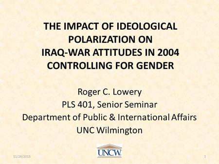 THE IMPACT OF IDEOLOGICAL POLARIZATION ON IRAQ-WAR ATTITUDES IN 2004 CONTROLLING FOR GENDER Roger C. Lowery PLS 401, Senior Seminar Department of Public.