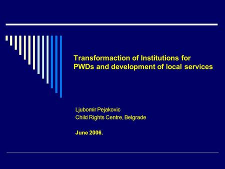 Transformaction of Institutions for PWDs and development of local services Ljubomir Pejakovic Child Rights Centre, Belgrade June 2006.