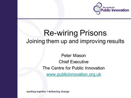 Re-wiring Prisons Joining them up and improving results Peter Mason Chief Executive The Centre for Public Innovation www.publicinnovation.org.uk.