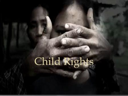Child Rights.  As we know kids have rights such as having a dad or mom who takes care of them, providing food, water, and shelter to live under and a.
