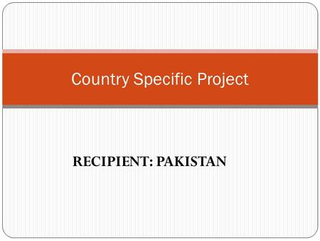 RECIPIENT: PAKISTAN Country Specific Project. Activities Program Support Cost A. Total program support cost for 3 yrs staff cost, office supplies office.