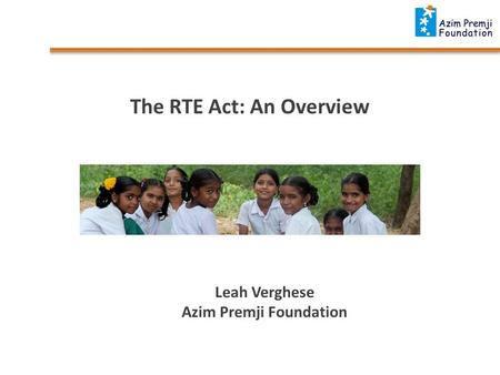 The RTE Act: An Overview Leah Verghese Azim Premji Foundation.