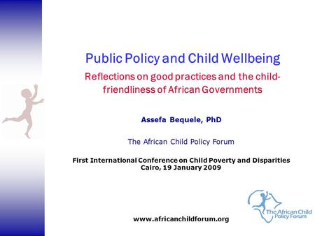 Public Policy and Child Wellbeing Reflections on good practices and the child- friendliness of African Governments Assefa Bequele, PhD The African Child.
