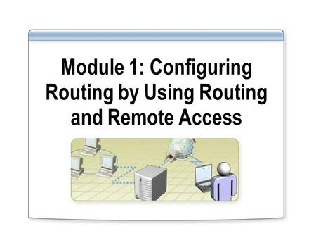 Module 1: Configuring Routing by Using Routing and Remote Access.
