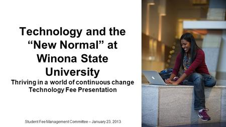 "Technology and the ""New Normal"" at Winona State University Thriving in a world of continuous change Technology Fee Presentation Student Fee Management."