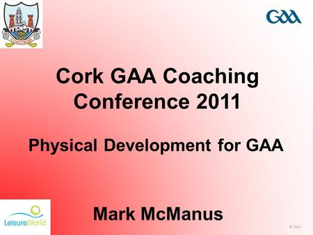 © GAA Cork GAA Coaching Conference 2011 Mark McManus Physical Development for GAA.