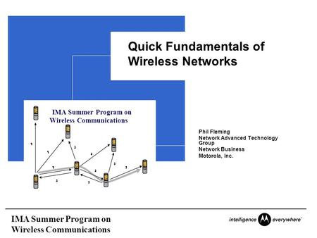 IMA Summer Program on Wireless Communications Quick Fundamentals of Wireless Networks Phil Fleming Network Advanced Technology Group Network Business Motorola,