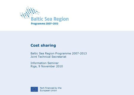 Part-financed by the European Union Cost sharing Baltic Sea Region Programme 2007-2013 Joint Technical Secretariat Information Seminar Riga, 9 November.