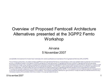5 November 20071 Overview of Proposed Femtocell Architecture Alternatives presented at the 3GPP2 Femto Workshop Airvana 5 November 2007 cdma2000® is the.