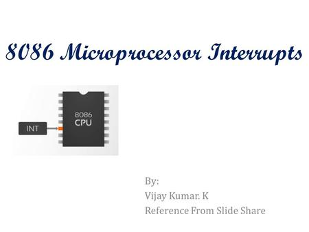 8086 Microprocessor Interrupts By: Vijay Kumar. K Reference From Slide Share.