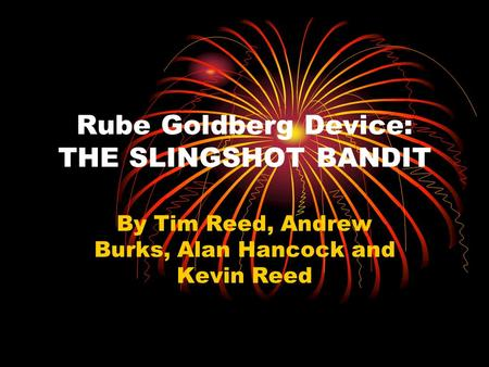 Rube Goldberg Device: THE SLINGSHOT BANDIT By Tim Reed, Andrew Burks, Alan Hancock and Kevin Reed.