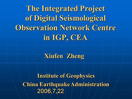The Integrated Project of Digital Seismological Observation Network Centre in IGP, CEA Institute of Geophysics China Earthquake Administration 2006,7,22.