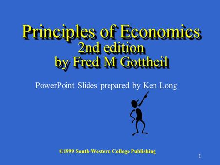 1 Principles of Economics 2nd edition by Fred M Gottheil © ©1999 South-Western College Publishing PowerPoint Slides prepared by Ken Long.