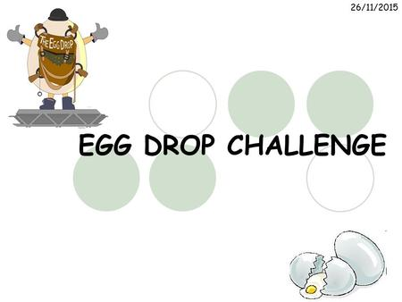 26/11/2015 EGG DROP CHALLENGE. 26/11/2015 The Challenge  You must work in groups to design and build a container that will hold an egg.  Your finished.