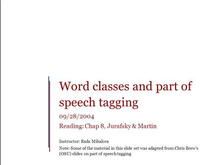Word classes and part of speech tagging 09/28/2004 Reading: Chap 8, Jurafsky & Martin Instructor: Rada Mihalcea Note: Some of the material in this slide.