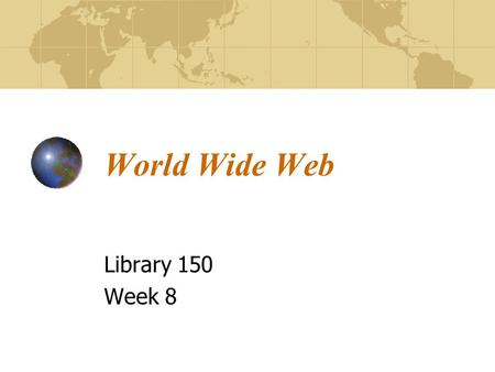 World Wide Web Library 150 Week 8. The Web The World Wide Web is one part of the Internet. No one controls the web Diverse kinds of services accessed.
