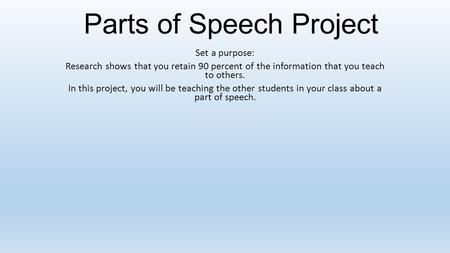 Parts of Speech Project Set a purpose: Research shows that you retain 90 percent of the information that you teach to others. In this project, you will.