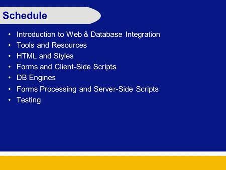 Schedule Introduction to Web & Database Integration Tools and Resources HTML and Styles Forms and Client-Side Scripts DB Engines Forms Processing and Server-Side.