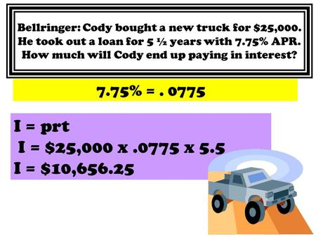 Bellringer: Cody bought a new truck for $25,000. He took out a loan for 5 ½ years with 7.75% APR. How much will Cody end up paying in interest? 7.75% =.