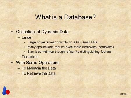 Intro: 1 What is a Database? Collection of Dynamic Data –Large Large of yesteryear now fits on a PC (small DBs) Many applications require even more (terabytes,