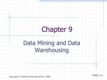 DBSQL 9-1 Copyright © Genetic Computer School 2009 Chapter 9 Data Mining and Data Warehousing.