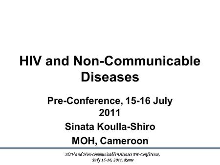 HIV and Non-Communicable Diseases Pre-Conference, 15-16 July 2011 Sinata Koulla-Shiro MOH, Cameroon HIV and Non-communicable Diseases Pre-Conference, July.