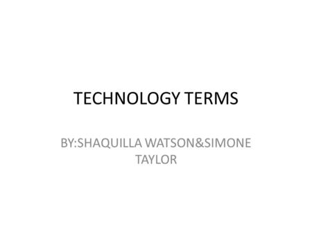 TECHNOLOGY TERMS BY:SHAQUILLA WATSON&SIMONE TAYLOR.