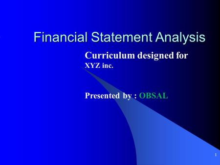 1 Financial Statement Analysis Curriculum designed for XYZ inc. Presented by : OBSAL.