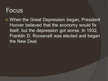 Focus  When the Great Depression began, President Hoover believed that the economy would fix itself, but the depression got worse. In 1932, Franklin D.