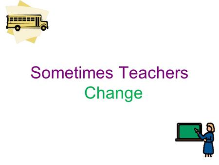 Sometimes Teachers Change. I go to school at ________________________. There are many people that help me learn at school. They are my teachers. Sometimes.