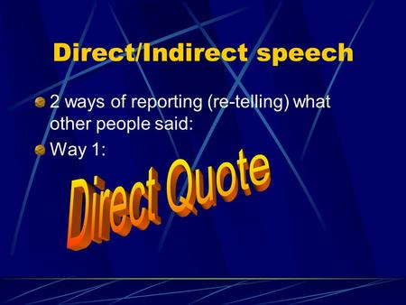 Direct/Indirect speech 2 ways of reporting (re-telling) what other people said: Way 1: