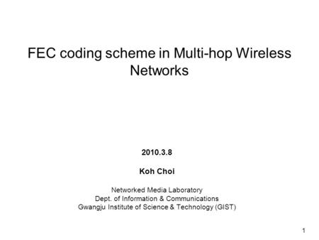 FEC coding scheme in Multi-hop Wireless Networks 2010.3.8 Koh Choi Networked Media Laboratory Dept. of Information & Communications Gwangju Institute of.