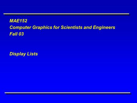 MAE152 Computer Graphics for Scientists and Engineers Fall 03 Display Lists.