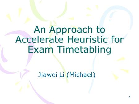 1 An Approach to Accelerate Heuristic for Exam Timetabling Jiawei Li (Michael)