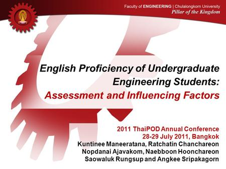 English Proficiency of Undergraduate Engineering Students: Assessment and Influencing Factors 2011 ThaiPOD Annual Conference 28-29 July 2011, Bangkok Kuntinee.