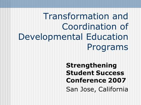 Transformation and Coordination of Developmental Education Programs Strengthening Student Success Conference 2007 San Jose, California.