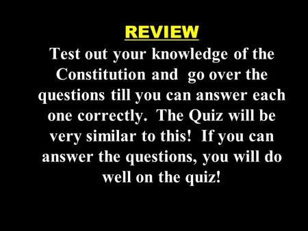 REVIEW Test out your knowledge of the Constitution and go over the questions till you can answer each one correctly. The Quiz will be very similar to this!