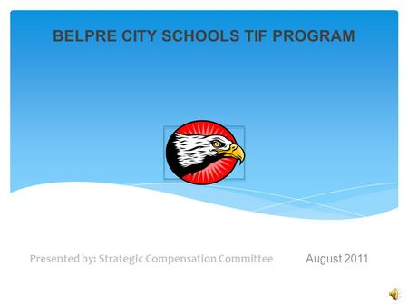 BELPRE CITY SCHOOLS TIF PROGRAM Presented by: Strategic Compensation Committee August 2011 [insert district logo]