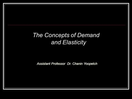 The Concepts of Demand and Elasticity Assistant Professor Dr. Chanin Yoopetch.