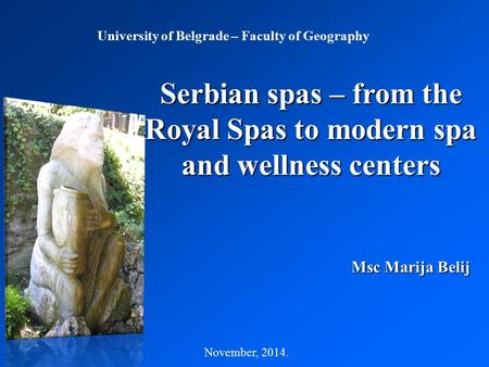 Serbian spas – from the Royal Spas to modern spa and wellness centers November, 2014. Msc Marija Belij University of Belgrade – Faculty of Geography.