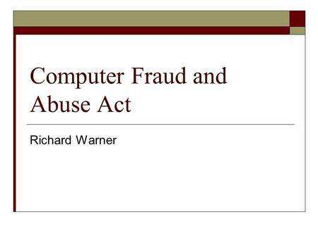 "Computer Fraud and Abuse Act Richard Warner. Liability under the CFAA  1030(a)(2)(C) imposes liability on whoever ""intentionally accesses a computer."