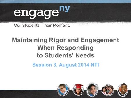 Maintaining Rigor and Engagement When Responding to Students' Needs Session 3, August 2014 NTI.