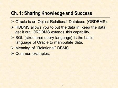 1 Ch. 1: Sharing Knowledge and Success  Oracle is an Object-Relational Database (ORDBMS).  RDBMS allows you to put the data in, keep the data, get it.