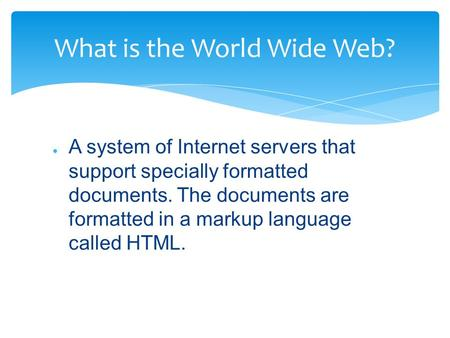 ● A system of Internet servers that support specially formatted documents. The documents are formatted in a markup language called HTML. What is the World.